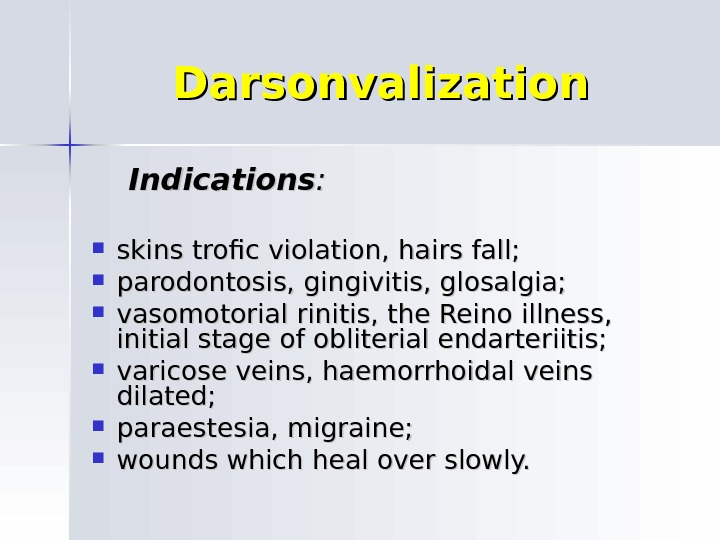 Darsonvalization   Indications : :  skins trofic violation, hairs fall;  parodontosis, gingivitis, glosalgia;