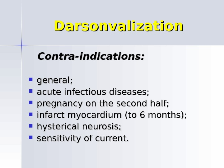 Darsonvalization  Contra-indications: general;  acute infectious diseases;  pregnancy on the second half;  infarct