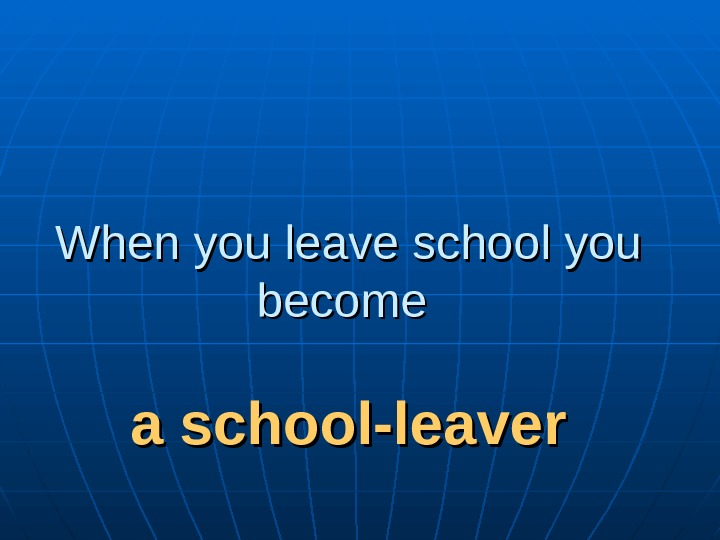 When you leave school you become a school-leaver