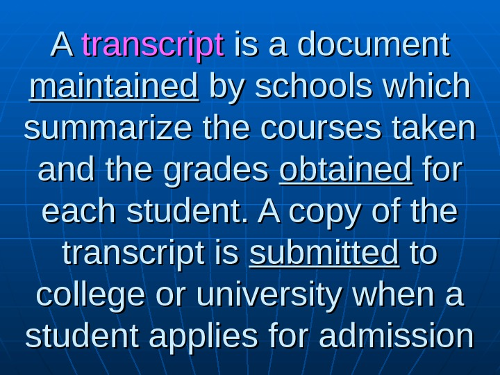 A A transcript is a document maintained by schools which summarize the courses taken and