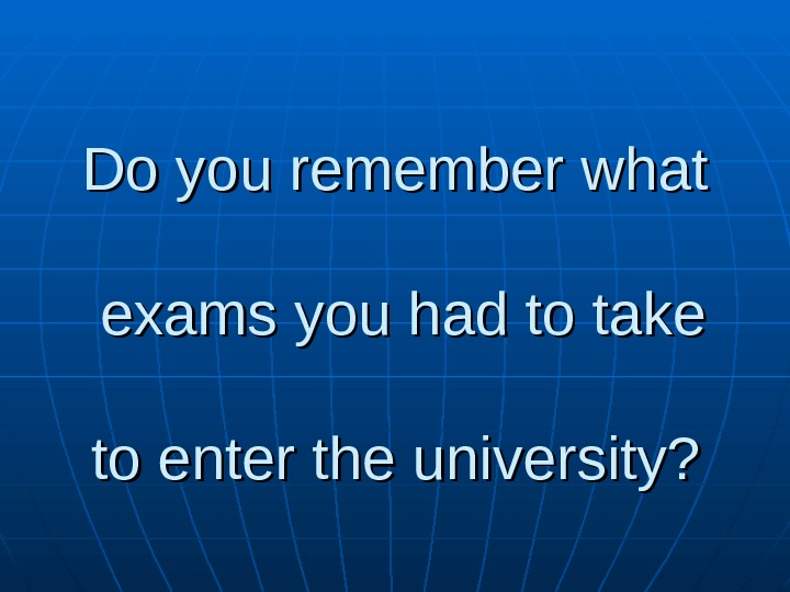 Do you remember what exams you had to take to enter the university?