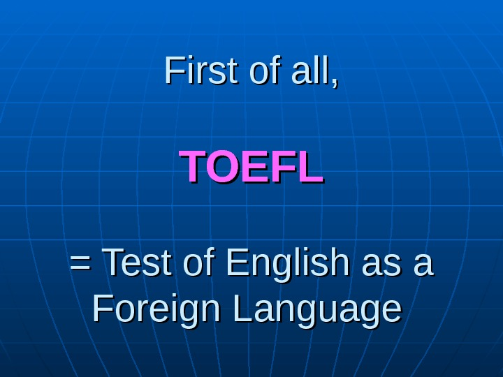 First of all, TOEFL = Test of English as a Foreign Language