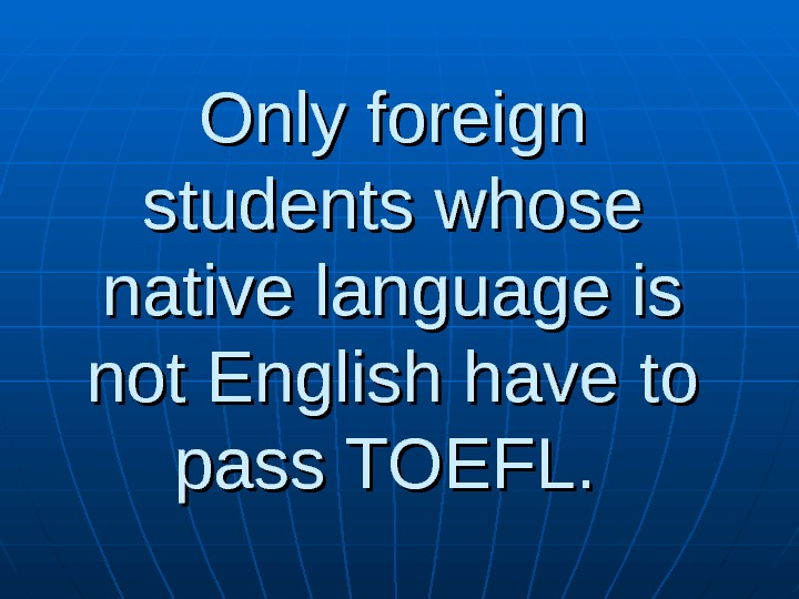 Only foreign students whose native language is not English have to pass TOEFL.