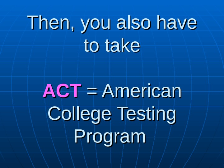 Then, you also have to take ACTACT = American College Testing Program