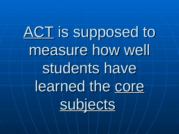 ACTACT is supposed to measure how well students have learned the core subjects