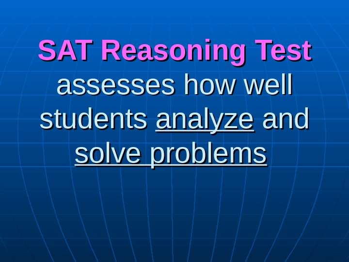 SAT Reasoning  Test  assesses how well students analyze and solve problems