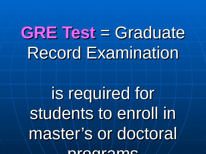GRE Test = Graduate Record Examination is required for students to enroll in master's or