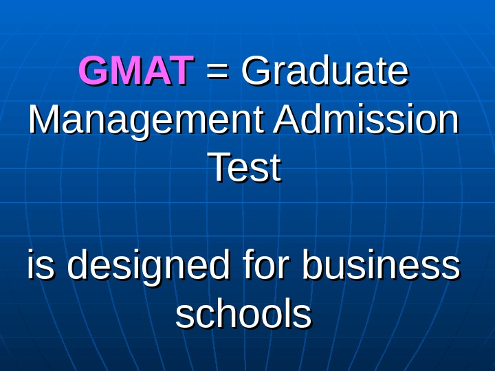 GMAT = Graduate Management Admission Test is designed for business schools