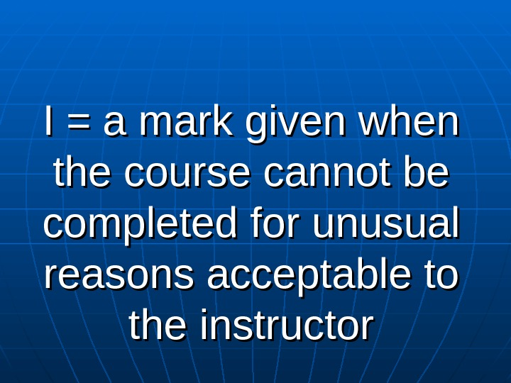 I = a mark given when the course cannot be completed for unusual reasons acceptable