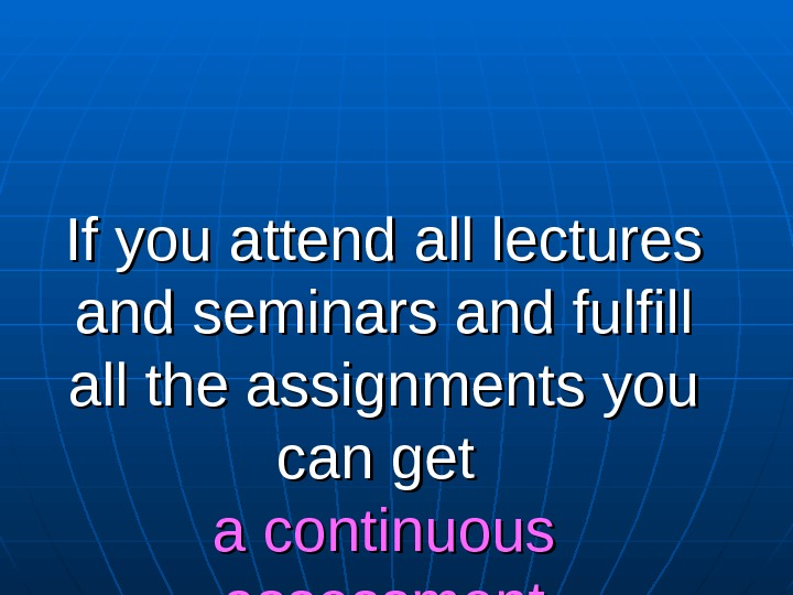 If you attend all lectures and seminars and fulfill all the assignments you can get