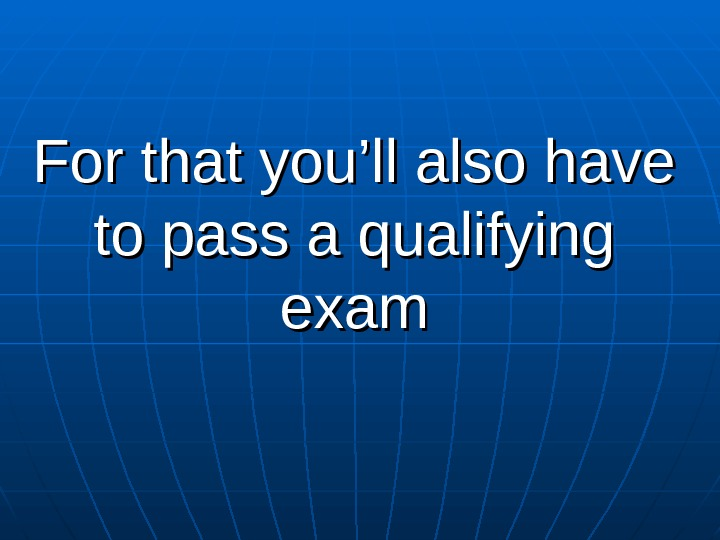 For that you'll also have to pass a qualifying exam