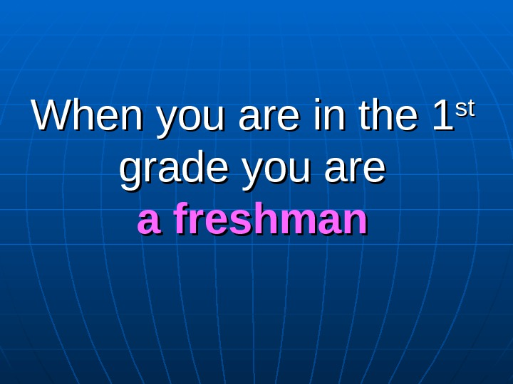 When you are in the 1 stst  grade you are a freshman