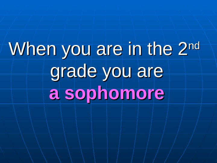 When you are in the 2 ndnd grade you are a sophomore