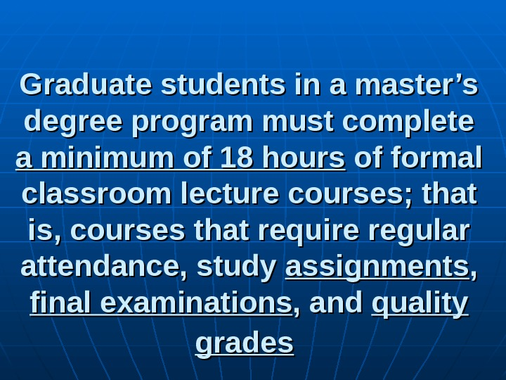 Graduate students in a master's degree program must complete a minimum of 18 hours of