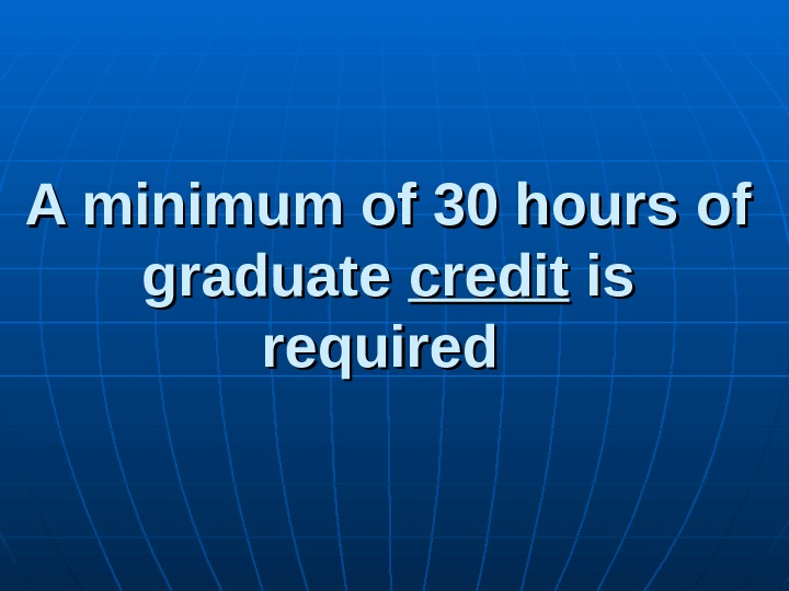 A minimum of 30 hours of graduate credit is is required