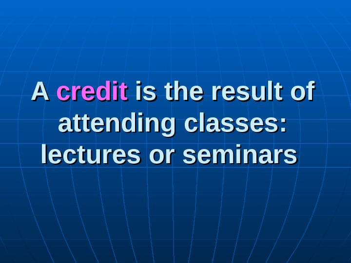 A A credit is the result of attending classes:  lectures or seminars