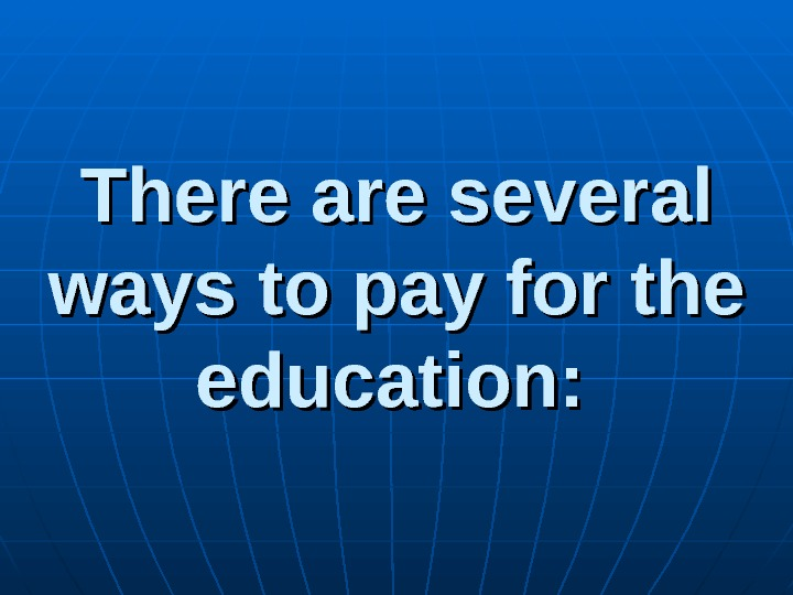 There are several ways to pay for the education: