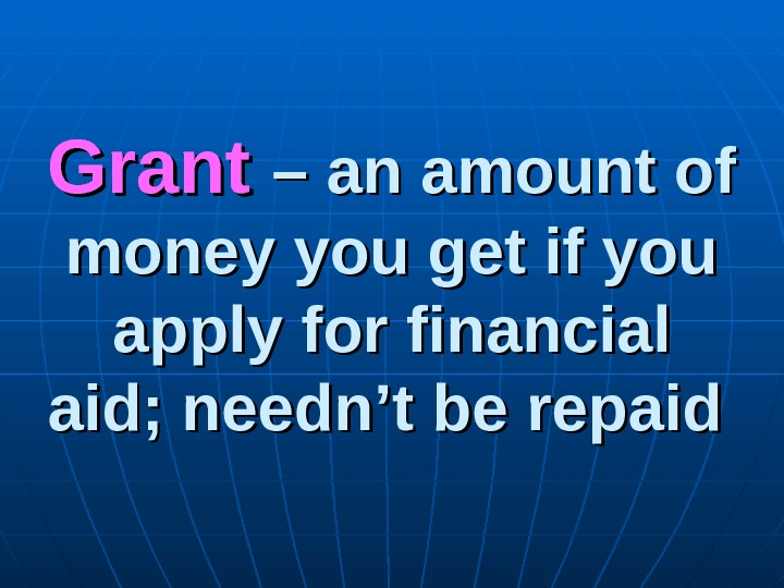 Grant  – an amount of money you get if you apply for financial aid;