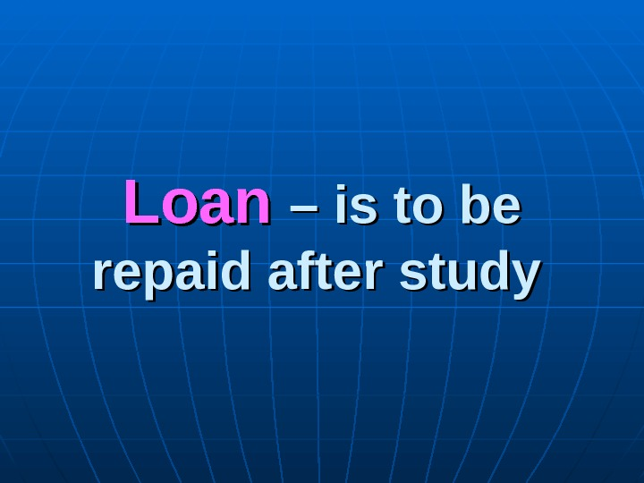 Loan – is to be repaid after study