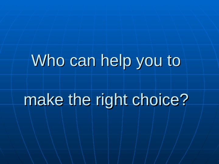 Who can help you to  make the right choice?