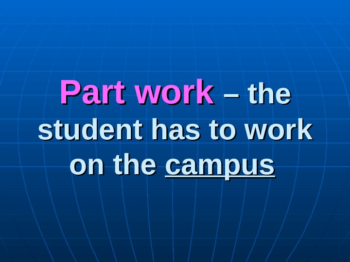 Part work – the student has to work on the campus