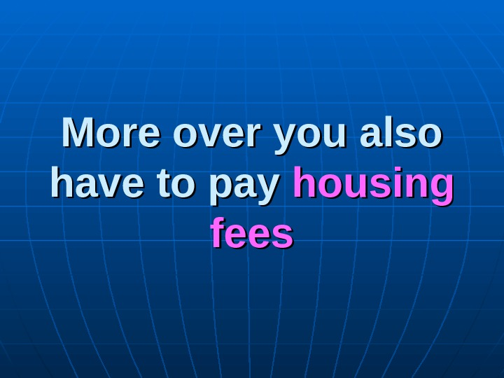 More over you also have to pay housing fees