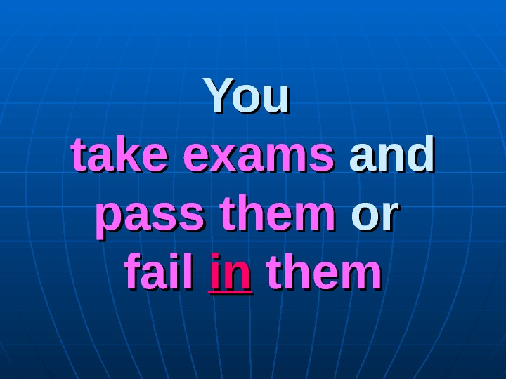 You  take exams andand  pass them oror  fail inin them