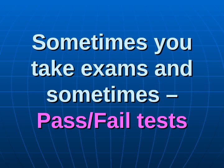 Sometimes you take exams and sometimes – Pass/Fail tests
