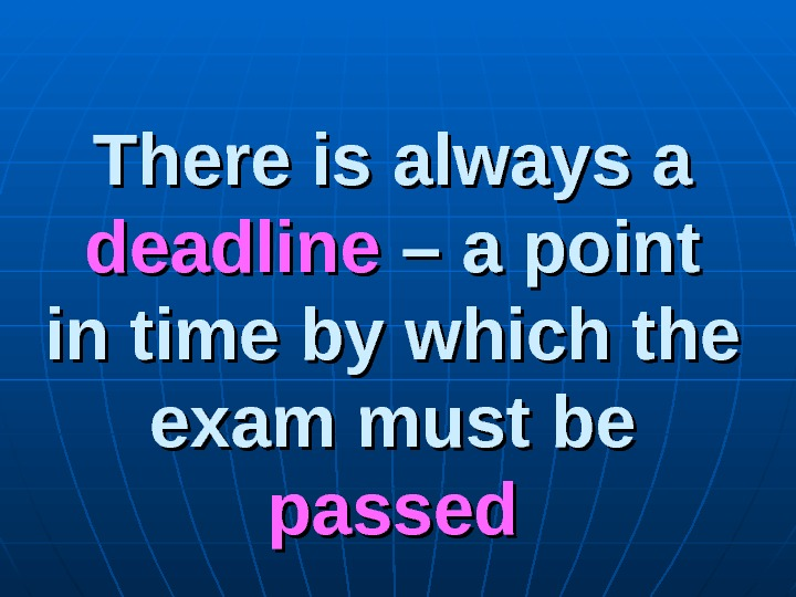 There is always a deadline – a point in time by which the exam must