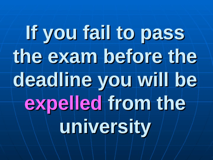 If you fail to pass the exam before the deadline you will be expelled from