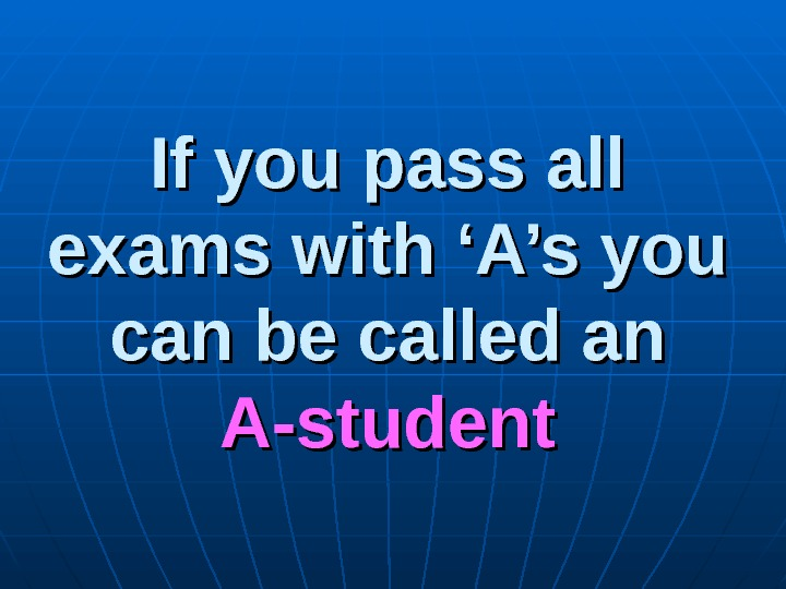 If you pass all exams with 'A's you can be called an A-student