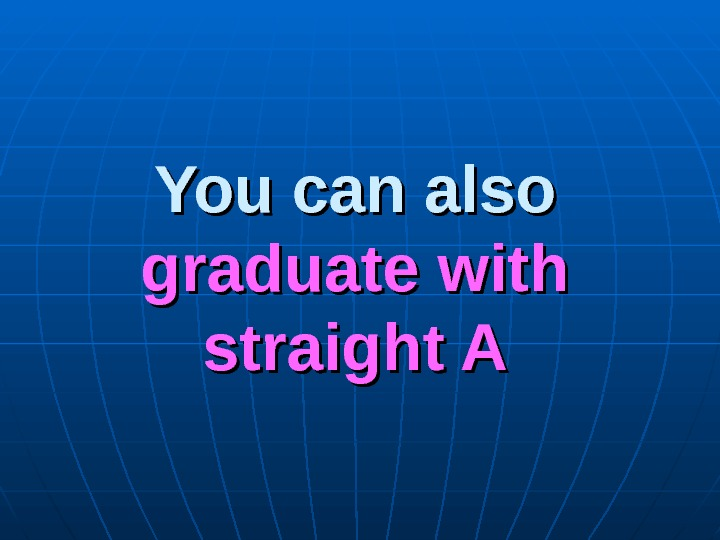 You can also graduate with straight A