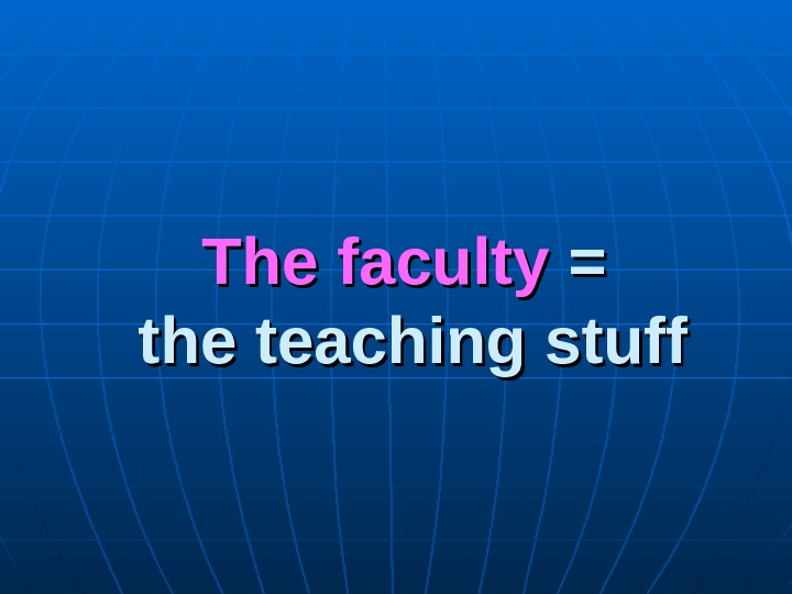 The faculty = = the teaching stuff