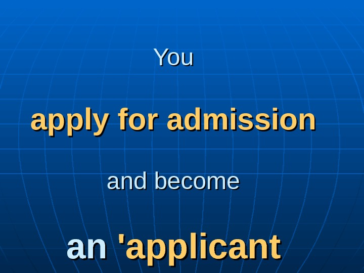 You apply for admission and become an an 'applicant