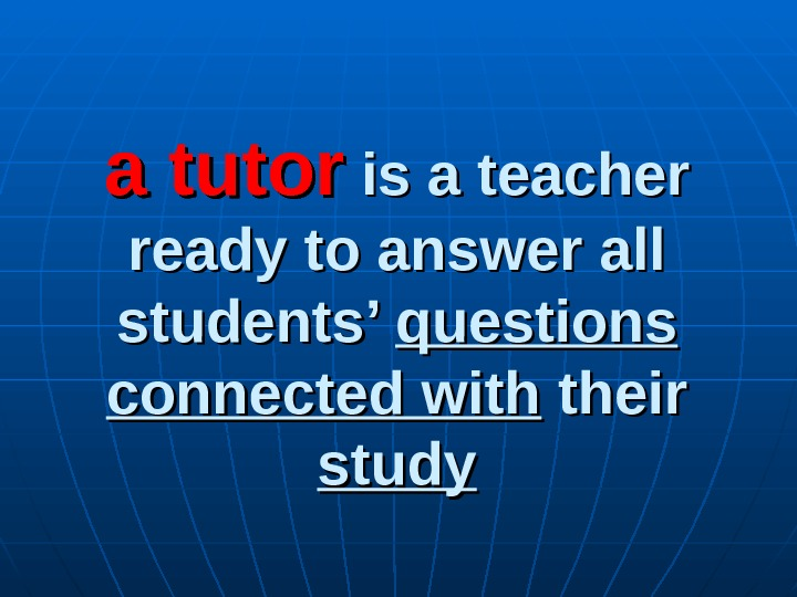 a tutor is a teacher ready to answer all students' questions connected with their