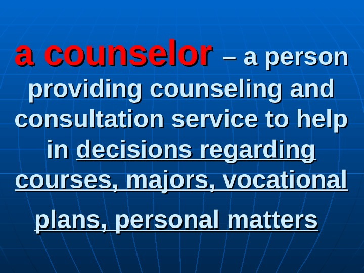 a counselor – a person providing counseling and consultation service to help in in decisions
