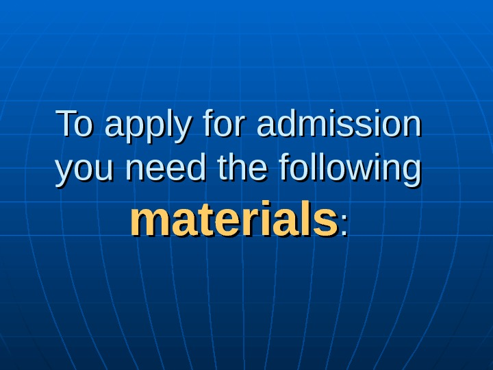 To apply for admission you need the following materials : :