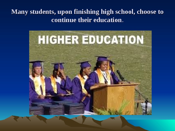 Many students, upon finishing high school, choose to continue their education. .