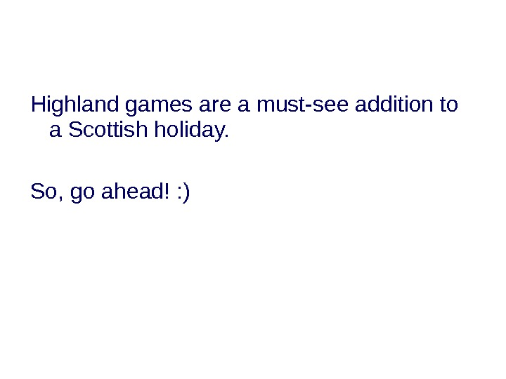 Highland games are a must-see addition to a Scottish holiday. So, go ahead! : )