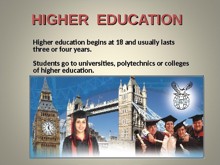 Higher education begins at 18 and usually lasts three or four years. Students go to universities,