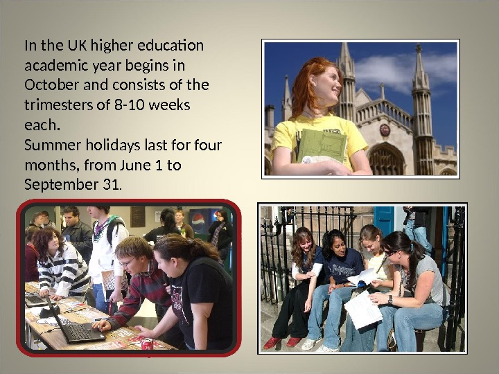 In the UK higher education academic year begins in October and consists of the trimesters of