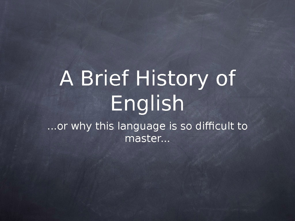A Brief History of English. . . or why this language is so difficult to master.