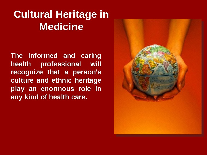 Cultural Heritage in Medicine The informed and caring health professional will recognize that a person's culture