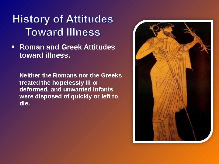 Roman and Greek Attitudes toward illness. Neither the Romans nor the Greeks treated the hopelessly