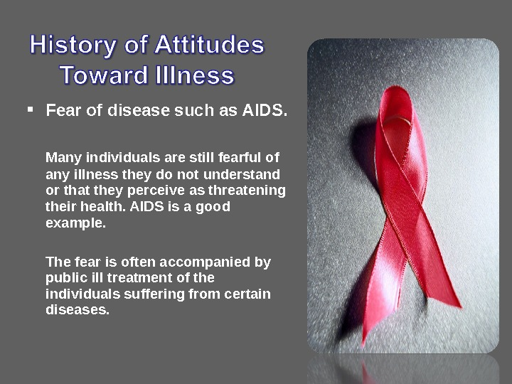 Fear of disease such as AIDS. Many individuals are still fearful of any illness they