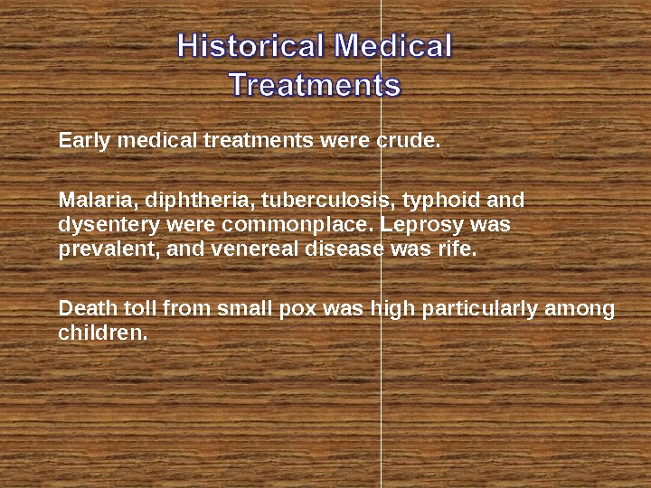Early medical treatments were crude.  Malaria, diphtheria, tuberculosis, typhoid and dysentery were commonplace. Leprosy was