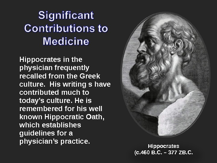Hippocrates in the physician frequently recalled from the Greek culture.  His writing s have contributed