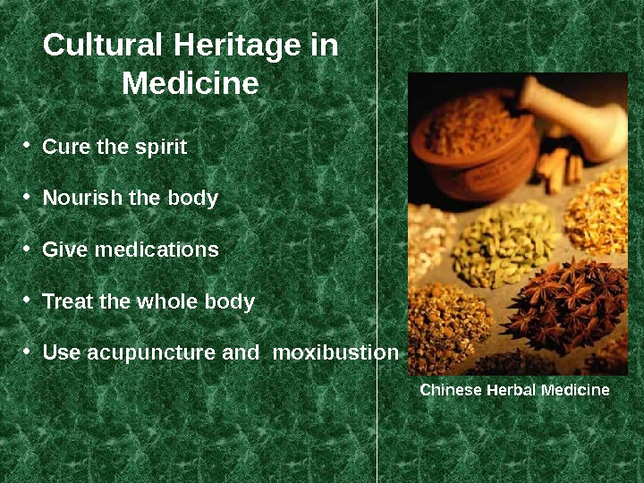 Cultural Heritage in Medicine Chinese Herbal Medicine • Cure the spirit • Nourish the body •