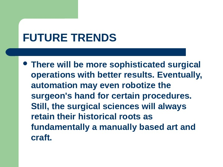 FUTURE TRENDS  There will be more sophisticated surgical operations with better results. Eventually,  automation