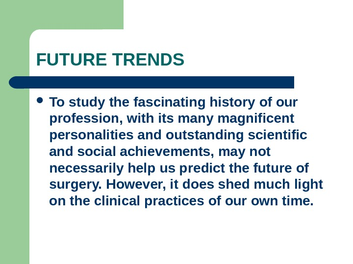 FUTURE TRENDS To study the fascinating history of our profession, with its many magnificent personalities and